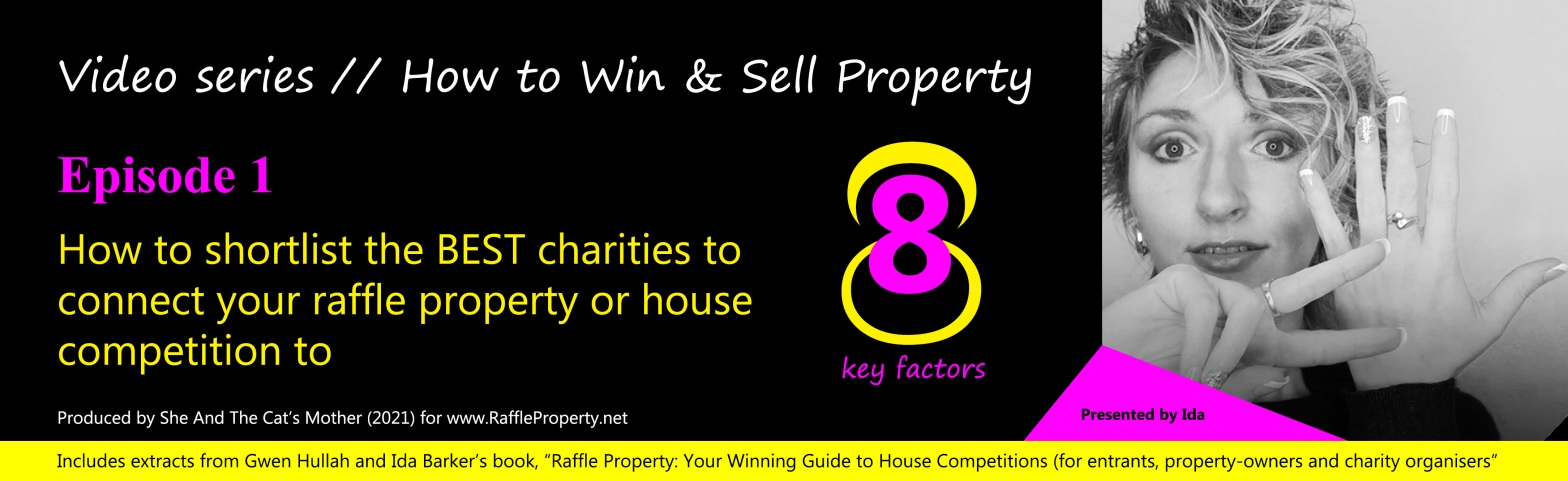 Poster for RaffleProperty.net video series: How to win and sell property; episode 1: How to shortlist the best charities to connect your raffle property or house competition to, produced by She And The Cat's Mother, presented by Ida Barker